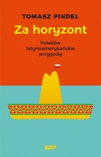 Za horyzont. Polaków latynoamerykańskie przygody - Tomasz Pindel   mała okładka