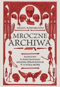 Mroczne archiwa. Śledztwo w poszukiwaniu książek oprawionych w ludzką skórę - Rosenbloom Megan | mała okładka