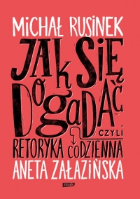 Jak się dogadać? Czyli retoryka codzienna` - Michał Rusinek, Aneta Załazińska | mała okładka