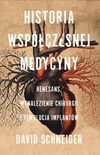 Historia współczesnej medycyny. Renesans, wynalezienie chirurgii i rewolucja implantów  - Schneider David | mała okładka