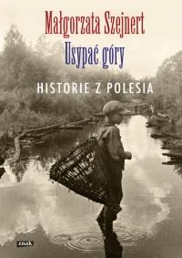 Usypać góry. Historie z Polesia - Małgorzata Szejnert | mała okładka
