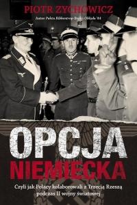 Opcja niemiecka, czyli jak polscy antykomuniści próbowali porozumieć się z III Rzeszą - Piotr Zychowicz   mała okładka