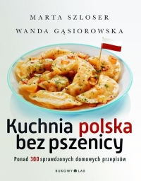 Kuchnia polska bez pszenicy. Ponad 300 sprawdzonych domowych przepisów - Marta Szloser,  Wanda Gąsiorowska | mała okładka