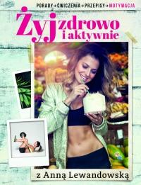 Żyj zdrowo i aktywnie z Anną Lewandowską. Porady, ćwiczenia, przepisy, motywacja - Anna Lewandowska   mała okładka