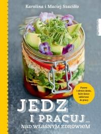Jedz i pracuj nad własnym zdrowiem - Karolina Szaciłło, Maciej Szaciłło | mała okładka