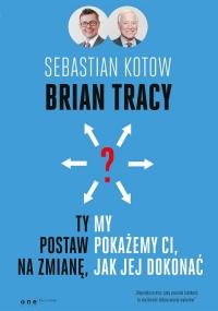 Ty postaw na zmianę, my pokażemy Ci, jak jej dokonać - Brian Tracy, Sebastian Kotow | mała okładka