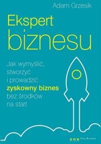 Ekspert biznesu. Jak wymyślić, stworzyć i prowadzić zyskowny biznes bez środków na start - Adam Grzesik   mała okładka