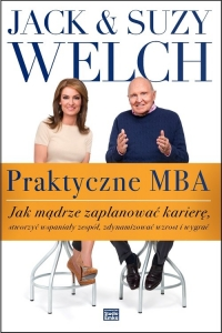 Praktyczne MBA. Jak mądrze zaplanować karierę, stworzyć wspaniały zespół, zdynamizować wzrost i wygrać - Welch Jack, Welch Suzy | mała okładka
