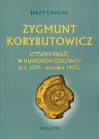 Zygmunt Korybutowicz. Litewski książę w husyckich Czechach (ok..1395 - wrzesień 1435) - Jerzy Grygiel | mała okładka