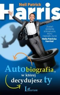 Autobiografia w której decydujesz ty. Zostań gwiazdą scenariusza, który napisało życie Neila Patricka Harrisa! - Harris Neil Patrick | mała okładka