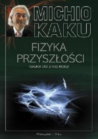 Fizyka przyszłości. Nauka do 2100 roku - Michio Kaku | mała okładka