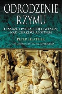 Odrodzenie Rzymu. Cesarze i papieże: bój o władzę nad chrześcijaństwem - Peter Heather | mała okładka