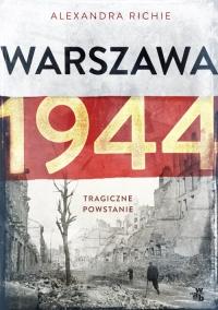 Warszawa 1944. Tragiczne powstanie - Alexandra Richie | mała okładka