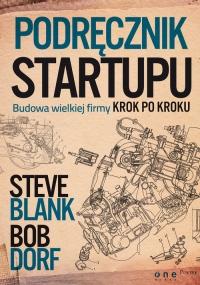 Podręcznik startupu Budowa wielkiej firmy krok po kroku - Blank Steve, Dorf Bob | mała okładka