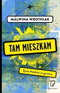 Tam mieszkam. Życie Polaków za granicą - Malwina Wrotniak | mała okładka