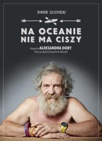 Na oceanie nie ma ciszy. Biografia Aleksandra Doby, który przepłynął kajakiem Atlantyk - Dominik Szczepański   mała okładka
