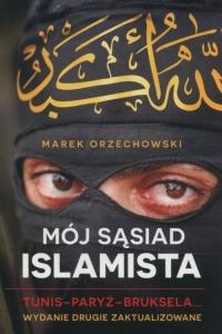 Mój sąsiad islamista. Tunis-Paryż-Bruksela - Marek Orzechowski | mała okładka