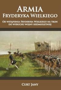 Armia Fryderyka Wielkiego Od wstąpienia Fryderyka Wielkiego na tron do wybuchu wojny siedmioletniej - Jany Curt   mała okładka