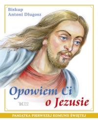 Opowiem Ci o Jezusie Ewangelia dla dzieci Pamiątka Pierwszej Komunii Świętej - Antoni Długosz | mała okładka