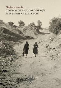 Synkretyzm a podziały religijne w bułgarskich Rodopach - Magdalena Lubańska   mała okładka