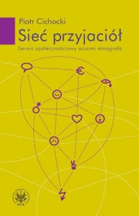 Sieć przyjaciół Serwis społecznościowy oczami etnografa - Piotr Cichocki | mała okładka
