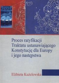 Proces ratyfikacji Traktatu ustanawiającego Konstytucję dla Europy i jego następstwa - Elżbieta Kużelewska | mała okładka