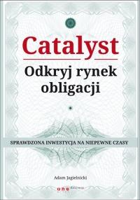 Catalyst Odkryj rynek obligacji Sprawdzona inwestycja na niepewne czasy - Adam Jagielnicki   mała okładka