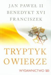 Tryptyk o wierze - Jan Paweł II, Benedykt XVI, Franciszek | mała okładka