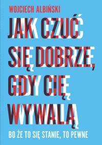 Jak czuć się dobrze, gdy cię wywalą Bo że to się stanie, to pewne - Wojciech Albiński   mała okładka