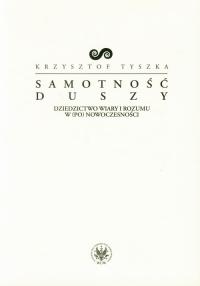 Samotność duszy Dziedzictwo wiary i rozumu w (po)nowoczesności - Krzysztof Tyszka   mała okładka