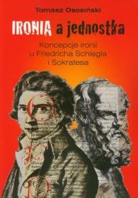 Ironia a jednostka Koncepcje ironii u Friedricha Schlegla i Sokratesa - Tomasz Ososiński   mała okładka