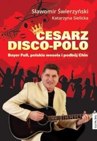 Cesarz Disco Polo Bayer Full, polskie wesela i podbój Chin - Świerzyński Sławomir, Sielicka Katarzyna | mała okładka