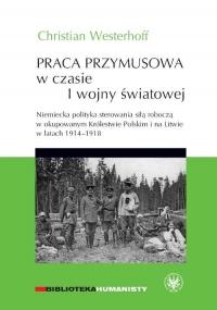 Praca przymusowa w czasie I wojny światowej Niemiecka polityka sterowania siłą roboczą w okupowanym Królestwie polskim i na litwie w latach 1914-1918 - Christian Westerhoff   mała okładka