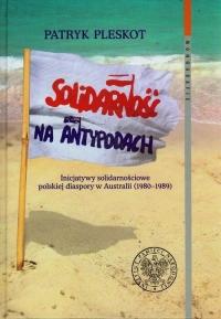Solidarność na Antypodach Inicjatywy solidarnościowe polskiej diaspory w Australii (1980-1989) - Patryk Pleskot | mała okładka