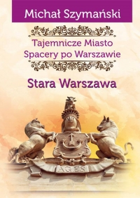 Tajemnicze Miasto Spacery po Warszawie Stara Warszawa - Michał Szymański   mała okładka