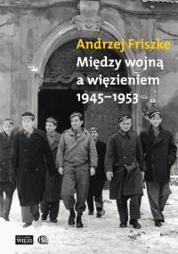 Między wojną a więzieniem 1945-1953 - Andrzej Friszke | mała okładka