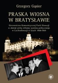 Praska wiosna w Bratysławie Kierownictwo Komunistycznej Partii Słowacji w okresie próby reformy systemu - Grzegorz Gąsior | mała okładka