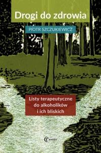 Drogi do zdrowia Listy terapeutyczne do alkoholików i ich bliskich - Piotr Szczukiewicz | mała okładka