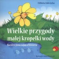 Wielkie przygody  małej kropelki wody Bardzo pouczająca historia - Elżbieta Zubrzycka | mała okładka