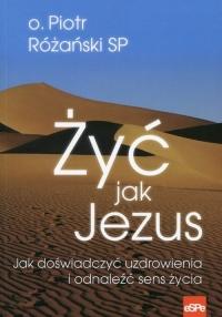 Żyć jak Jezus Jak doświadczyć uzdrowienia i odnaleźć sens życia - Piotr Różański | mała okładka