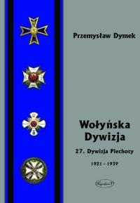 Wołyńska Dywizja 27 Dywizja Piechoty w latach 1921-1939 - Przemyław Dymek   mała okładka