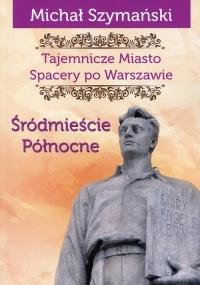 Tajemnicze Miasto Spacery po Warszawie Część 2 Śródmieście Północne - Michał Szymański | mała okładka