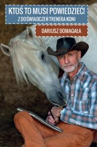 Ktoś to musi powiedzieć! Z doświadczeń trenera koni - Dariusz Domagała | mała okładka