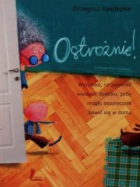 Ostrożnie Wszystko, co powinno wiedzieć dziecko, żeby mogło bezpiecznie bawić się w domu - Grzegorz Kasdepke | mała okładka