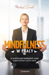Mindfulness w pracy 35 praktycznych buddyjskich zasad osiągania harmonii i jasności umysłu - Michael Carroll | mała okładka