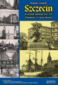 Szczecin przełomu wieków XIX/XX Opowieść o życiu miasta - Roman Czejarek | mała okładka