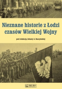 Nieznane historie z Łodzi czasów Wielkiej Wojny -    mała okładka