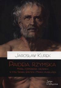 Paideia rzymska Model formowania człowieka w myśl Seneki Epikteta i Marka Aureliusza - Jarosław Kurek   mała okładka