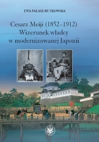 Cesarz Meiji (1852-1912) Wizerunek władcy w modernizowanej Japonii w setną rocznicę śmierci cesarza - Ewa Pałasz-Rutkowska | mała okładka