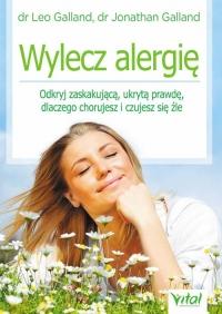 Wylecz alergię Odkryj zaskakującą ukrytą prawdę dlaczego chorujesz i czujesz się źle - Galland Leo, Galland Jonathan | mała okładka
